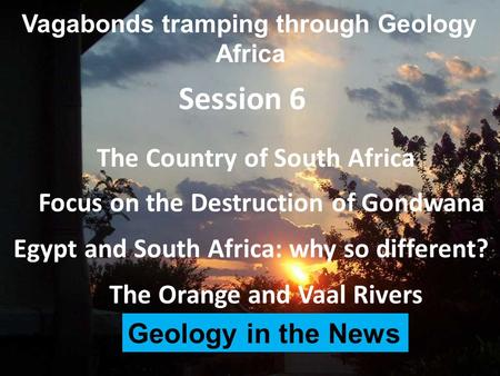 Vagabonds tramping through Geology Africa The Country of South Africa Session 6 The Orange and Vaal Rivers Focus on the Destruction of Gondwana Egypt and.