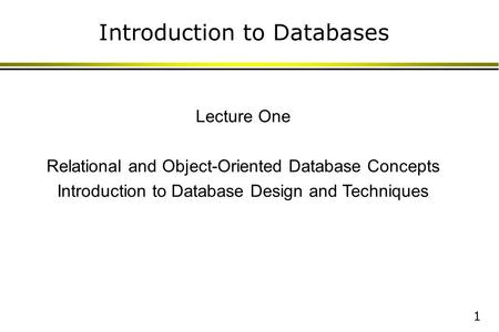 1 Introduction to Databases Lecture One Relational and Object-Oriented Database Concepts Introduction to Database Design and Techniques.