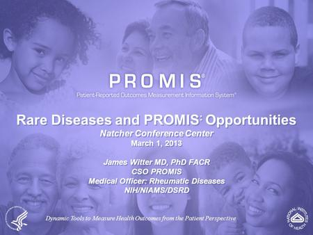 Rare Diseases and PROMIS : Opportunities Natcher Conference Center March 1, 2013 James Witter MD, PhD FACR CSO PROMIS Medical Officer: Rheumatic Diseases.