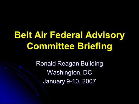 Belt Air Federal Advisory Committee Briefing Ronald Reagan Building Washington, DC January 9-10, 2007.