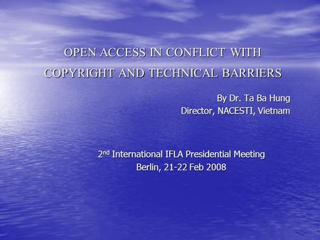 OPEN ACCESS IN CONFLICT WITH COPYRIGHT AND TECHNICAL BARRIERS By Dr. Ta Ba Hung Director, NACESTI, Vietnam 2 nd International IFLA Presidential Meeting.