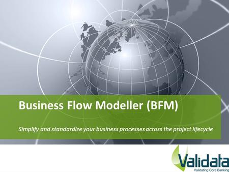 Business Flow Modeller (BFM) Simplify and standardize your business processes across the project lifecycle.
