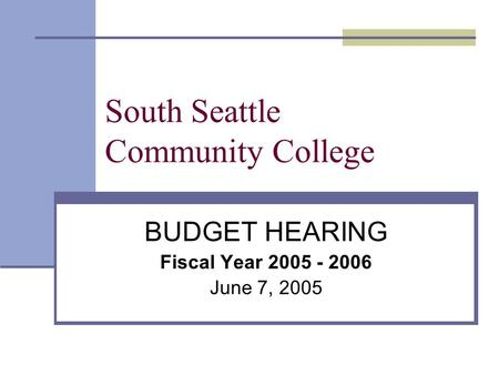 South Seattle Community College BUDGET HEARING Fiscal Year 2005 - 2006 June 7, 2005.