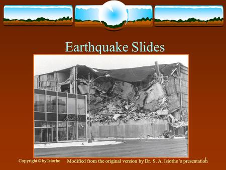 Copyright © by Isiorho 1 Earthquake Slides Modified from the original version by Dr. S. A. Isiorho's presentation.