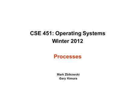CSE 451: Operating Systems Winter 2012 Processes Mark Zbikowski Gary Kimura.
