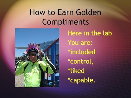 How to Earn Golden Compliments Here in the lab You are: *included *control, *liked *capable.