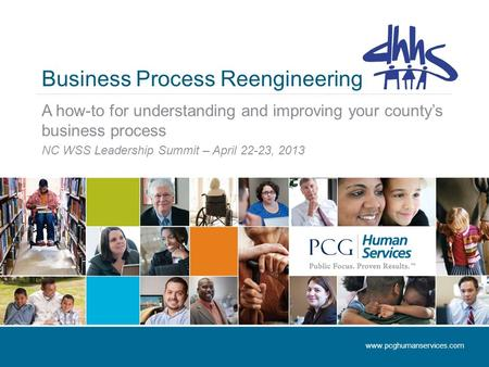 Business Process Reengineering A how-to for understanding and improving your county's business process NC WSS Leadership Summit – April 22-23, 2013 www.pcghumanservices.com.