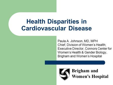 Health Disparities in Cardiovascular Disease Paula A. Johnson, MD, MPH Chief, Division of Women's Health; Executive Director, Connors Center for Women's.