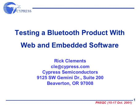 CYPRESS PNSQC (15-17 Oct. 2001) 1 Testing a Bluetooth Product With Web and Embedded Software Rick Clements cypress.com Cypress Semiconductors 9125.