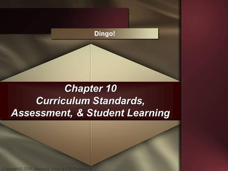 Copyright © 2004 Glenna R. Shaw & FTC Publishing Chapter 10 Curriculum Standards, Assessment, & Student Learning Dingo!