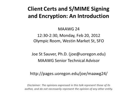 Client Certs and S/MIME Signing and Encryption: An Introduction MAAWG 24 12:30-2:30, Monday, Feb 20, 2012 Olympic Room, Westin Market St, SFO Joe St Sauver,