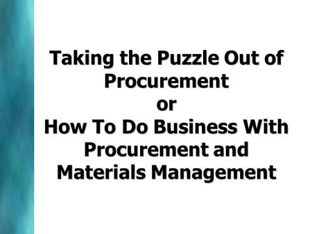 Taking the Puzzle Out of Procurement or How To Do Business With Procurement and Materials Management.