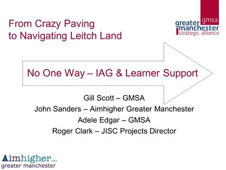 From Crazy Paving to Navigating Leitch Land Gill Scott – GMSA John Sanders – Aimhigher Greater Manchester Adele Edgar – GMSA Roger Clark – JISC Projects.