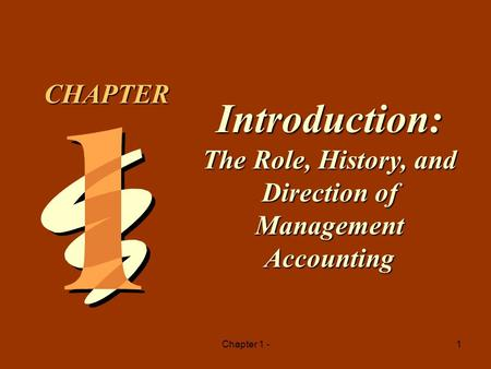 CHAPTER Introduction: The Role, History, and Direction of Management Accounting Chapter 1 -