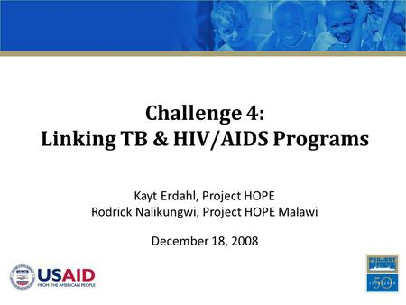 Challenge 4: Linking TB & HIV/AIDS Programs Kayt Erdahl, Project HOPE Rodrick Nalikungwi, Project HOPE Malawi December 18, 2008.