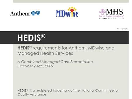 HEDIS ® HEDIS ® requirements for Anthem, MDwise and <strong>Managed</strong> Health Services A Combined <strong>Managed</strong> Care Presentation October 20-22, 2009 HEDIS ® is a registered.