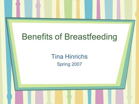 Benefits of Breastfeeding Tina Hinrichs Spring 2007.