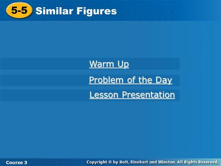 Course 3 5-5 Similar Figures 5-5 Similar Figures Course 3 Warm Up Warm Up Problem of the Day Problem of the Day Lesson Presentation Lesson Presentation.