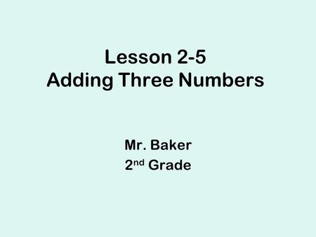 Lesson 2-5 Adding Three Numbers Mr. Baker 2 nd Grade.