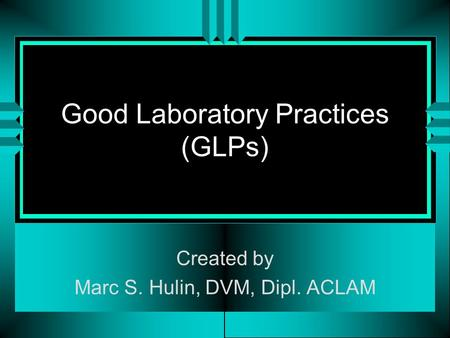 Good Laboratory Practices (GLPs) Created by Marc S. Hulin, DVM, Dipl. ACLAM.