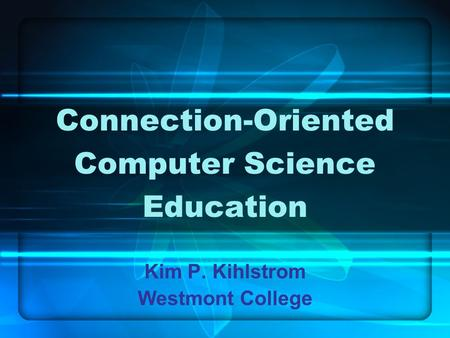 Connection-Oriented Computer Science Education Kim P. Kihlstrom Westmont College.