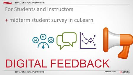 Carleton.ca/edc EDUCATIONAL DEVELOPMENT CENTRE DIGITAL FEEDBACK For Students and Instructors + midterm student survey in cuLearn.