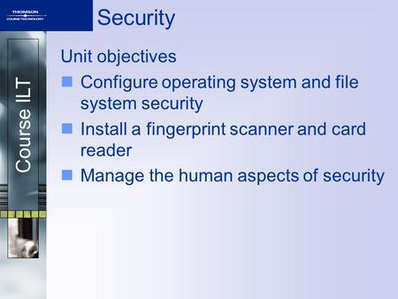 Course ILT Security Unit objectives Configure operating system and file system security Install a fingerprint scanner and card reader Manage the human.