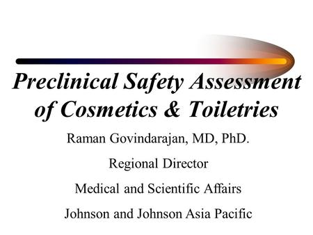 Preclinical Safety Assessment of Cosmetics & Toiletries Raman Govindarajan, MD, PhD. Regional Director Medical and Scientific Affairs Johnson and Johnson.