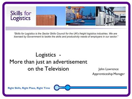 Logistics - More than just an advertisement on the Television John Lawrence Apprenticeship Manager.