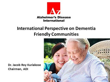 International Perspective on Dementia Friendly Communities Dr. Jacob Roy Kuriakose Chairman, ADI.