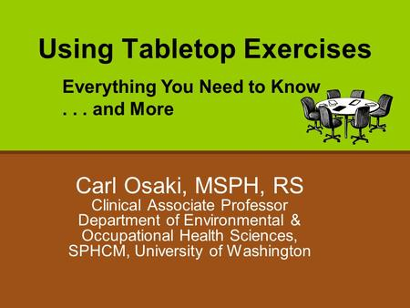 Using Tabletop Exercises Carl Osaki, MSPH, RS Clinical Associate Professor Department of Environmental & Occupational Health Sciences, SPHCM, University.