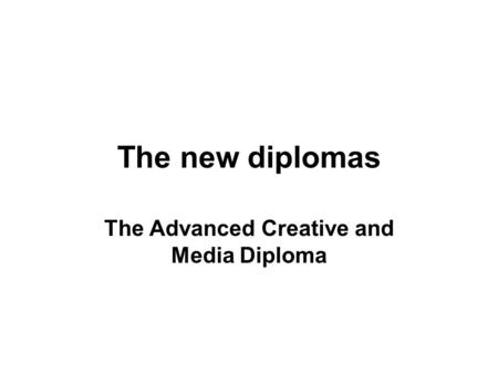 The new diplomas The Advanced Creative and Media Diploma.