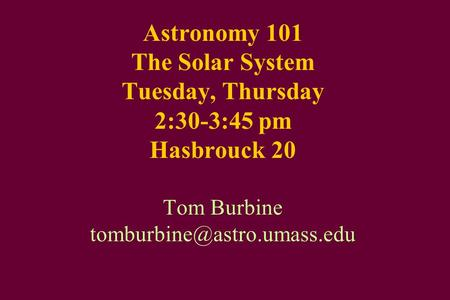 Astronomy 101 The Solar System Tuesday, Thursday 2:30-3:45 pm Hasbrouck 20 Tom Burbine