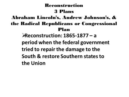 Reconstruction 3 Plans Abraham Lincoln's, Andrew Johnson's, & the Radical Republicans or Congressional Plan  Reconstruction: 1865-1877 – a period when.