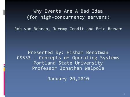 Why Events Are A Bad Idea (for high-concurrency servers) Rob von Behren, Jeremy Condit and Eric Brewer Presented by: Hisham Benotman CS533 - Concepts of.