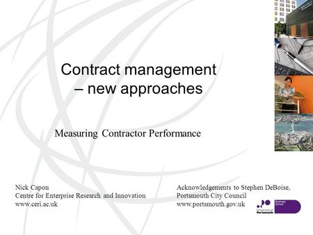 Contract management – new approaches Nick Capon Centre for Enterprise Research and Innovation www.ceri.ac.uk Measuring Contractor Performance Acknowledgements.