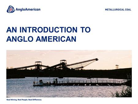 AN INTRODUCTION TO ANGLO AMERICAN. 2 ANGLO AMERICAN Anglo American is a global diversified miner with a market capitalisation of more than $70bn and interests.