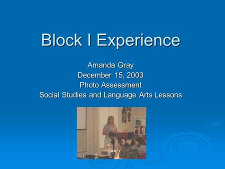 Block I Experience Amanda Gray December 15, 2003 Photo Assessment Social Studies and Language Arts Lessons.