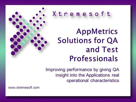 AppMetrics Solutions for QA and Test Professionals Improving performance by giving QA insight into the Applications real operational characteristics www.xtremesoft.com.