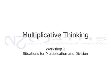 Multiplicative Thinking Workshop 2 Situations for Multiplication and Division.