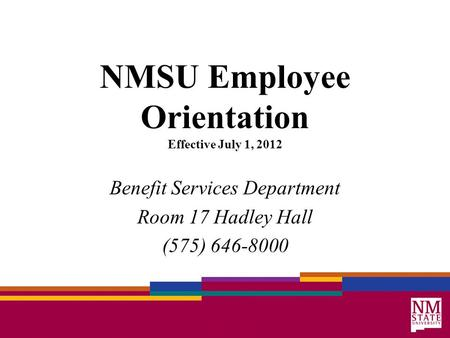 NMSU Employee Orientation Effective July 1, 2012 Benefit Services Department Room 17 Hadley Hall (575) 646-8000.