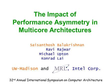 The Impact of Performance Asymmetry in Multicore Architectures Saisanthosh Ravi Michael Konrad Balakrishnan Rajwar Upton Lai UW-Madison and, Intel Corp.