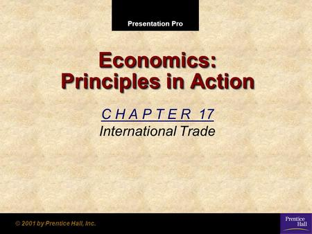 Presentation Pro © 2001 by Prentice Hall, Inc. Economics: Principles in Action C H A P T E R 17 International Trade.