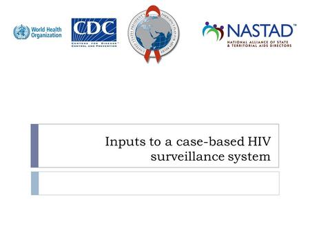 Inputs to a case-based HIV surveillance system. Objectives  Review HIV case definitions  Understand clinical and immunologic staging  Identify the.