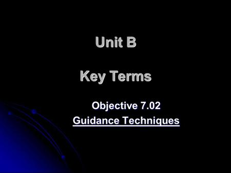 Unit B Key Terms Objective 7.02 Guidance Techniques.