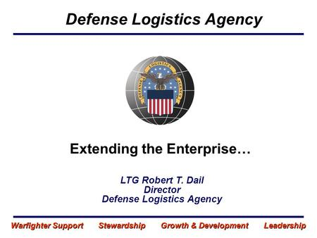Extending the Enterprise… Defense Logistics Agency LTG Robert T. Dail Director Defense Logistics Agency Warfighter Support Stewardship Growth & Development.