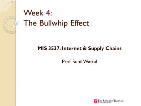 Week 4: The Bullwhip Effect MIS 3537: Internet & Supply Chains Prof. Sunil Wattal.