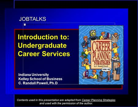 JOBTALKS Introduction to: Undergraduate Career Services Indiana University Kelley School of Business C. Randall Powell, Ph.D Contents used in this presentation.
