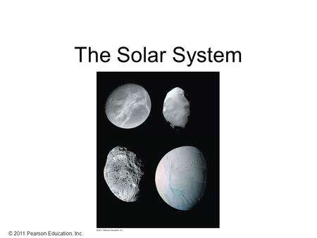 © 2011 Pearson Education, Inc. The Solar System. © 2011 Pearson Education, Inc. Now known: Solar system has 166 moons, one star, eight planets (added.