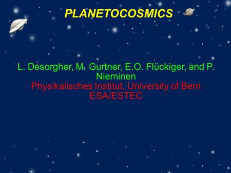 PLANETOCOSMICS L. Desorgher, M. Gurtner, E.O. Flückiger, and P. Nieminen Physikalisches Institut, University of Bern ESA/ESTEC.